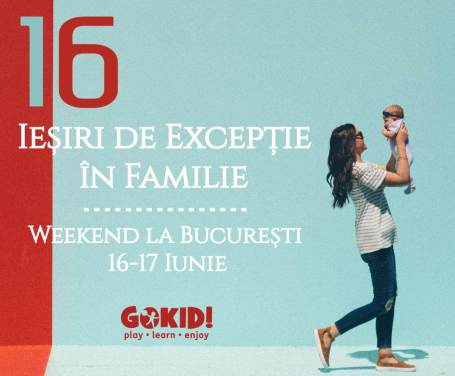 16 Iesiri de Exceptie Familie _ Weekend la BucureSti 16-17 Iunie gokid