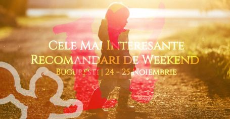Cele Mai Interesante Recomandari de Weekend la Bucuresti _ 24-25 Noiembrie